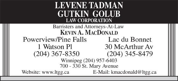 Levene Tadman Golub Law Corporation (204-957-0520) - Display Ad - LEVENE TADMAN GUTKIN  GOLUB LAW CORPORATION Barristers and Attorneys-At-Law KEVIN A. MACDONALD Powerview/Pine Falls Lac du Bonnet 1 Watson Pl 30 McArthur Av (204) 367-8350 (204) 345-8479 Winnipeg (204) 957-6403 700 - 330 St. Mary Avenue Website: www.ltgg.ca