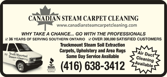 Canadian Steam Carpet Cleaning (416-638-9100) - Display Ad - SATISFIED CUSTOMERS Truckmount Steam Soil Extraction Carpets, Upholstery and Area Rugs Air Duct Same Day Service Available Cleaning Available (416) 638-3412 WHY TAKE A CHANCE... GO WITH THE PROFESSIONALS 36 YEARS OF SERVING SOUTHERN ONTARIO YEA OVER 300,000