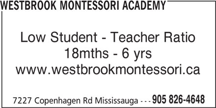 Westbrook Montessori Academy (905-826-4648) - Display Ad - WESTBROOK MONTESSORI ACADEMY Low Student - Teacher Ratio 18mths - 6 yrs www.westbrookmontessori.ca 905 826-4648 7227 Copenhagen Rd Mississauga ---