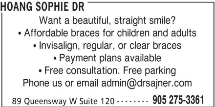 Sajner Jana Dr & Associates (905-275-3361) - Display Ad - HOANG SOPHIE DR Want a beautiful, straight smile? Affordable braces for children and adults Invisalign, regular, or clear braces Payment plans available -------- 905 275-3361 89 Queensway W Suite 120 Free consultation. Free parking