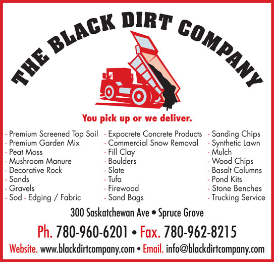 The Black Dirt Company Ltd (780-962-8220) - Display Ad - 300 Saskatchewan Ave   Spruce Grove Ph. 780-960-6201  Fax. 780-962-8215 You pick up or we deliver. - Sanding Chips- Expocrete Concrete Products- Premium Screened Top Soil - Synthetic Lawn- Commercial Snow Removal- Premium Garden Mix - Mulch- Fill Clay- Peat Moss - Wood Chips- Boulders- Mushroom Manure - Basalt Columns- Slate- Decorative Rock - Pond Kits- Tufa- Sands - Stone Benches- Firewood- Gravels - Trucking Service- Sand Bags- Sod - Edging / Fabric