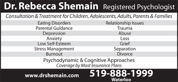 Shemain Rebecca Dr (519-888-1999) - Display Ad - Registered Psychologist Dr. Rebecca Shemain Consultation & Treatment for Children, Adolescents, Adults, Parents & Families Eating Disorders Relationship Issues Parental Guidance Trauma Depression Abuse Anxiety Loss Low Self-Esteem Grief Stress Management Separation Burnout Divorce Psychodynamic & Cognitive Approaches Coverage by Most Insurance Plans 519-888-1999 www.drshemain.com Waterloo