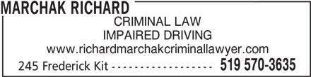 Marchak Richard (519-570-3635) - Display Ad - MARCHAK RICHARD CRIMINAL LAW IMPAIRED DRIVING www.richardmarchakcriminallawyer.com 519 570-3635 245 Frederick Kit ------------------