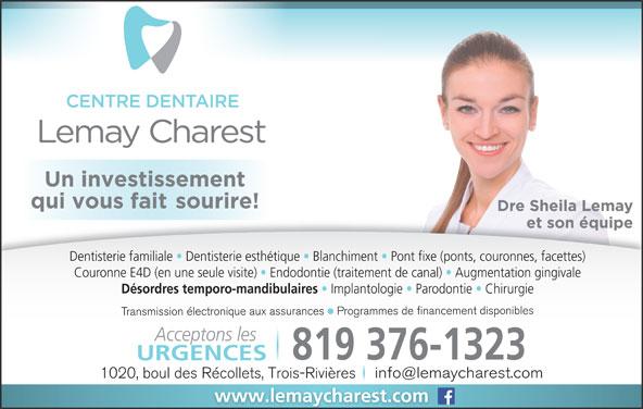 Centre Dentaire Lemay Charest (819-376-1323) - Annonce illustrée======= - Dentisterie familiale   Dentisterie esthétique   Blanchiment   Pont fixe (ponts, couronnes, facettes) Couronne E4D (en une seule visite) Endodontie (traitement de canal)   Augmentation gingivale Désordres temporo-mandibulaires Implantologie   Parodontie   Chirurgie Transmission électronique aux assurances    Programmes de financement disponibles Acceptons les 819 376-1323 URGENCES 1020, boul des Récollets, Trois-Rivières www.lemaycharest.com