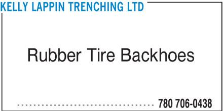Kelly Lappin Trenching Ltd (780-706-0438) - Display Ad - KELLY LAPPIN TRENCHING LTD Rubber Tire Backhoes ---------------------------------- 780 706-0438 KELLY LAPPIN TRENCHING LTD Rubber Tire Backhoes ---------------------------------- 780 706-0438