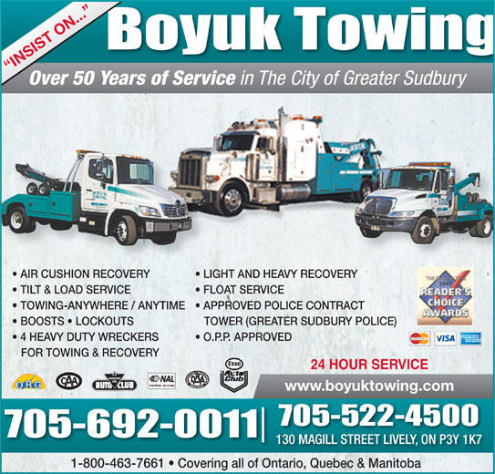 Boyuk Towing (705-522-4500) - Display Ad - Boyuk Towing INSIST ON... Over 50 Years of Service in The City of Greater Sudbury AIR CUSHION RECOVERY LIGHT AND HEAVY RECOVERY TILT & LOAD SERVICE FLOAT SERVICE TOWING-ANYWHERE / ANYTIME   APPROVED POLICE CONTRACT BOOSTS   LOCKOUTS TOWER (GREATER SUDBURY POLICE) 4 HEAVY DUTY WRECKERS O.P.P. APPROVED FOR TOWING & RECOVERY 24 HOUR SERVICE www.boyuktowing.com 705-522-4500 705-692-0011 130 MAGILL STREET LIVELY, ON P3Y 1K7 1-800-463-7661   Covering all of Ontario, Quebec & Manitoba