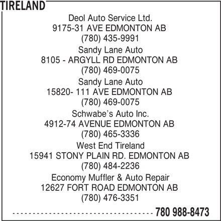Tireland (780-988-8473) - Display Ad - Deol Auto Service Ltd. 9175-31 AVE EDMONTON AB (780) 435-9991 Sandy Lane Auto 8105 - ARGYLL RD EDMONTON AB (780) 469-0075 Sandy Lane Auto 15820- 111 AVE EDMONTON AB (780) 469-0075 Schwabe s Auto Inc. 4912-74 AVENUE EDMONTON AB (780) 465-3336 West End Tireland 15941 STONY PLAIN RD. EDMONTON AB (780) 484-2236 Economy Muffler & Auto Repair 12627 FORT ROAD EDMONTON AB (780) 476-3351 ----------------------------------- 780 988-8473 TIRELAND
