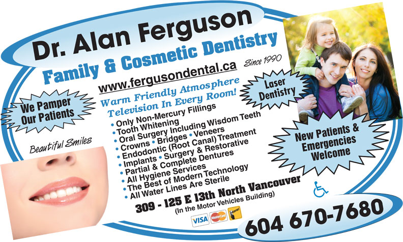 Ferguson Alan Dr Inc (604-984-9155) - Display Ad - Dr. Alan Ferguson604 670-7680 Since 1990 Crowns   Bridges   Oral Surgery Including Wisdom Teeth Emergencies Beautiful Smiles Endodontic (Root Canal) TreatmentImplants   Surgery & Restorative Welcome We Pamper Partial & Complete Dentures All Hygiene Services The Best of Modern Technology All Water Lines Are Sterile(In the Motor Vehicles Building) Family & Cosmetic Dentistry309 - 125 E 13th North Vancouver Laser www.fergusondental.ca Dentistry Our Patients Only Non-Mercury Fillings Tooth Whitening Veneers New Patients &