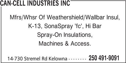 Can-Cell Industries (250-491-9091) - Display Ad - CAN-CELL INDUSTRIES INC CAN-CELL INDUSTRIES INC Mfrs/Whsr Of Weathershield/Wallbar Insul, K-13, SonaSpray 'fc', Hi Bar Mfrs/Whsr Of Weathershield/Wallbar Insul, K-13, SonaSpray 'fc', Hi Bar Spray-On Insulations, Machines & Access. 250 491-9091 14-730 Stremel Rd Kelowna -------- Spray-On Insulations, Machines & Access. 250 491-9091 14-730 Stremel Rd Kelowna --------