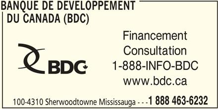 BDC - Banque de Développement du Canada (905-566-6417) - Annonce illustrée======= - BANQUE DE DEVELOPPEMENT DU CANADA (BDC) Financement Consultation 1-888-INFO-BDC www.bdc.ca 1 888 463-6232 100-4310 Sherwoodtowne Mississauga --- BANQUE DE DEVELOPPEMENT Financement Consultation 1-888-INFO-BDC www.bdc.ca 1 888 463-6232 100-4310 Sherwoodtowne Mississauga --- BANQUE DE DEVELOPPEMENT BANQUE DE DEVELOPPEMENT DU CANADA (BDC)
