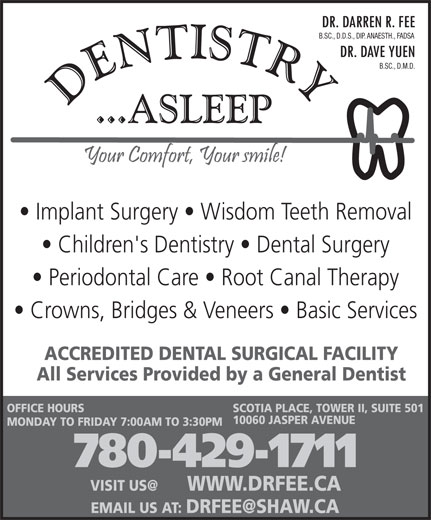Fee Darren Dr (780-429-1711) - Display Ad - B.SC., D.D.S., DIP. ANAESTH., FADSA B.SC., D.M.D. Implant Surgery   Wisdom Teeth Removal Children's Dentistry   Dental Surgery Periodontal Care   Root Canal Therapy Crowns, Bridges & Veneers   Basic Services ACCREDITED DENTAL SURGICAL FACILITY All Services Provided by a General Dentist OFFICE HOURS SCOTIA PLACE, TOWER II, SUITE 501 10060 JASPER AVENUE MONDAY TO FRIDAY 7:00AM TO 3:30PM 780-429-1711