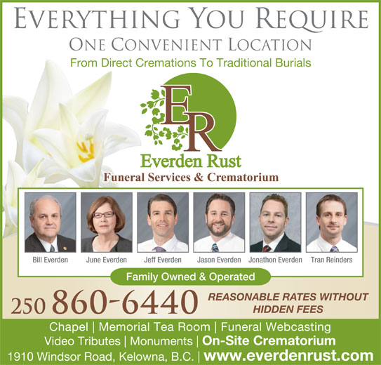 Everden Rust Funeral Services (250-860-6440) - Display Ad - Chapel Memorial Tea Room Funeral Webcasting Video Tributes Monuments On-Site Crematorium 1910 Windsor Road, Kelowna, B.C. www.everdenrust.com 250 860-6440 Everything You Require One Convenient Location From Direct Cremations To Traditional Burials Bill Everden June Everden Jeff Everden Jason EverdenJonathon Everden Tran Reinders Family Owned & Operated REASONABLE RATES WITHOUT HIDDEN FEES
