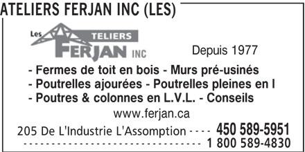 Ateliers Ferjan Inc (Les) (450-589-5951) - Annonce illustrée======= - Depuis 1977 - Fermes de toit en bois - Murs pré-usinés - Poutrelles ajourées - Poutrelles pleines en I - Poutres & colonnes en L.V.L. - Conseils www.ferjan.ca ---- 450 589-5951 205 De L'Industrie L'Assomption -------------------------------- 1 800 589-4830 ATELIERS FERJAN INC (LES)
