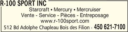 R-100 Sport Inc (450-621-7100) - Annonce illustrée======= - R-100 SPORT INCR-100 SPORT INC R-100 SPORT INC Vente - Service - Pièces - Entreposage www.r-100sport.com Starcraft  Mercury  Mercruiser 512 Bd Adolphe Chapleau Bois des Filion - 450 621-7100