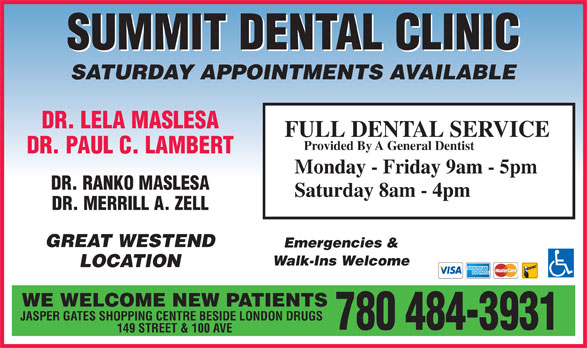Summit Dental Clinic (780-484-3931) - Display Ad - DR. LELA MASLESA SATURDAY APPOINTMENTS AVAILABLE SUMMIT DENTAL CLINIC FULL DENTAL SERVICE DR. PAUL C. LAMBERT Provided By A General Dentist Monday - Friday 9am - 5pm DR. RANKO MASLESA Saturday 8am - 4pm DR. MERRILL A. ZELL GREAT WESTEND Emergencies & Walk-Ins Welcome LOCATION WE WELCOME NEW PATIENTS JASPER GATES SHOPPING CENTRE BESIDE LONDON DRUGS 780 484-3931 149 STREET & 100 AVE
