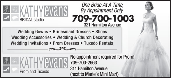 Kathy Evans Bridal Studio (709-739-5337) - Display Ad - Wedding Gowns   Bridesmaid Dresses   Shoes Wedding Accessories   Wedding & Church Decorating Wedding Invitations   Prom Dresses   Tuxedo Rentals No appointment required for Prom! 709-700-2663 311 Hamilton Avenue (next to Marie s Mini Mart) One Bride At A Time, By Appointment Only 709-700-1003 321 Hamilton Avenue