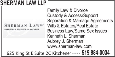 Sherman Law LLP (519-884-0034) - Display Ad - Family Law & Divorce Custody & Access/Support Separation & Marriage Agreements Wills & Estates/Real Estate Business Law/Same Sex Issues Kenneth L. Sherman Aubrey J. Sherman www.sherman-law.com ---- 519 884-0034 625 King St E Suite 2C Kitchener SHERMAN LAW LLP