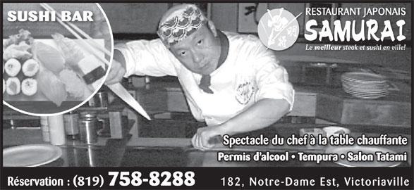 Restaurant Japonais Samurai Plus (819-758-8288) - Annonce illustrée======= - SUSHI BAR Le meilleur steak et sushi en ville! Spectacle du chef à la table chauffanteSp Permis d alcool   Tempura   Salon Tatami Réservation : (819) 758-8288 182, Notre-Dame Est, Victoriaville RESTAURANT JAPONAIS