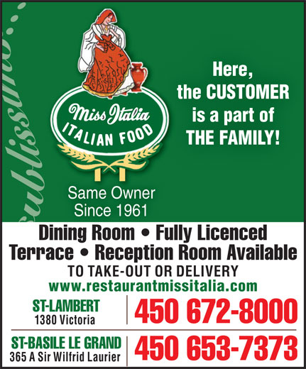 Miss Italia (450-672-8000) - Display Ad - Here, the CUSTOMERth is a part of THE FAMILY! Same Owner Since 1961 Dining Room   Fully Licencedning Room   Fu Terrace   Reception Room Available TO TAKE-OUT OR DELIVERY www.restaurantmissitalia.com ST-LAMBERT 450 672-8000 1380 Victoria ST-BASILE LE GRAND 450 653-7373 365 A Sir Wilfrid Laurier