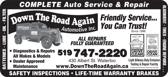 Down The Road Automotive Inc (519-747-2220) - Display Ad - ALIGNMENT - TIRES - ENGINE REPAIRS . . . COMPLETE Auto Service & Repair Friendly Service... You Can Trust! Since 1996 ALL REPAIRS FULLY GUARANTEED Diagnostics & Repairs 519 747-2220 All Makes & Models Light &Heavy Duty Emission 430 Albert St. Waterloo Dealer Approved Testing & Repair Facility Maintenance www.DownTheRoadAgain.ca BATTERIES - LUBE - OIL - FILTER SAFETY INSPECTIONS   LIFE-TIME WARRANTY BRAKES