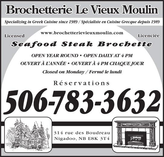 Brochetterie Le Vieux Moulin (506-783-3632) - Annonce illustrée======= - Specializing in Greek Cuisine since 1989 / Specialiste en Cuisine Grecque depuis 1989Specializing in Greek Cuisine since 1989 / Spécialiste en Cuisine Grecque depuis 1989 www.brochetterievieuxmoulin.com Licenciée Licensed Seafood Steak Brochette OPEN YEAR ROUND   OPEN DAILY AT 4 PM OUVERT À L ANNÉE   OUVERT À 4 PM CHAQUE JOUR Closed on Monday / Fermé le lundi Réservations 506-783-3632 314 rue des Boudreau Nigadoo, NB E8K 3T4