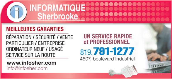 Informatique Sherbrooke (819-791-1277) - Annonce illustrée======= - INFORMATIQUE Sherbrooke MEILLEURES GARANTIESMEILLEURES GARANTIES UN SERVICE RAPIDE RÉPARATION SÉCURITÉ VENTE et PROFESSIONNEL PARTICULIER ENTREPRISE ORDINATEUR NEUF USAGÉ 819. 791-1277 SERVICE SUR LA ROUTE 4507, boulevard Industriel www.infosher.com