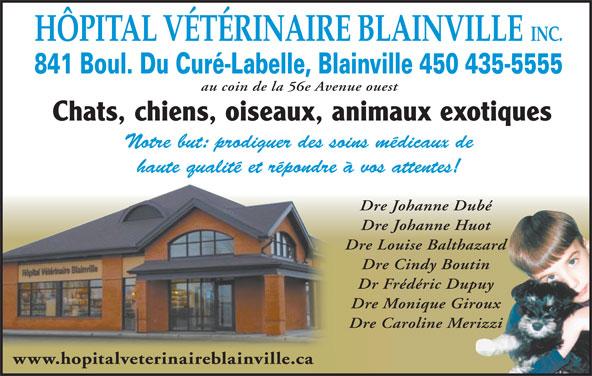 Hôpital Vétérinaire Blainville (450-435-5555) - Annonce illustrée======= - HÔPITAL VÉTÉRINAIRE BLAINVILLE INC. 841 Boul. Du Curé-Labelle, Blainville 450 435-5555 au coin de la 56e Avenue ouest Chats, chiens, oiseaux, animaux exotiques Notre but: prodiguer des soins médicaux de haute qualité et répondre à vos attentes! Dre Johanne Dubé Dre Johanne Huot Dre Louise Balthazard Dre Cindy Boutin Dr Frédéric Dupuy Dre Monique Giroux Dre Caroline Merizzi www.hopitalveterinaireblainville.ca