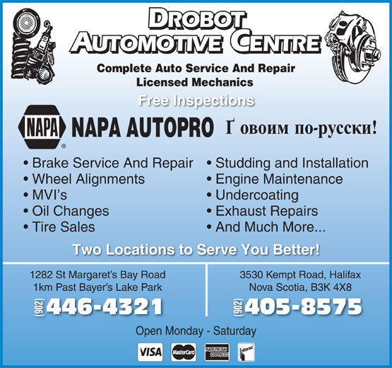 Drobot Automotive (902-446-4321) - Display Ad - Undercoating Oil Changes Exhaust Repairs Tire Sales And Much More... Two Locations to Serve You Better! 1282 St Margaret s Bay Road 3530 Kempt Road, Halifax 1km Past Bayer s Lake Park Nova Scotia, B3K 4X8Bay 405-8575446-43214 (902) Open Monday - Saturday ROBOT ROBOT UTOMOTIVE CENTRE AUTOMOTIVEENTRE Complete Auto Service And Repair Licensed Mechanics Free Inspections NAPA AUTOPRO Brake Service And Repair  Studding and Installation Wheel Alignments Engine Maintenance MVI s
