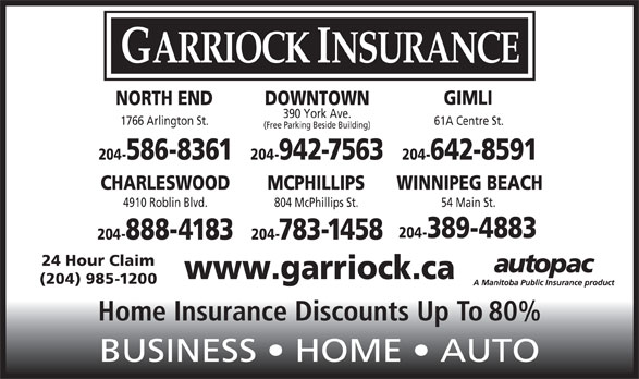 Garriock Insurance (204-942-7563) - Display Ad - MCPHILLIPS WINNIPEG BEACH 4910 Roblin Blvd. 804 McPhillips St. 54 Main St. 204-389-4883 204-888-4183 204-783-1458 24 Hour Claim www.garriock.ca (204) 985-1200 Home Insurance Discounts Up To 80% BUSINESS   HOME   AUTO CHARLESWOOD GIMLI DOWNTOWNNORTH END 390 York Ave. 1766 Arlington St. 61A Centre St. (Free Parking Beside Building) 204-942-7563 204-642-8591204-586-8361 GARRIOCK INSURANCE