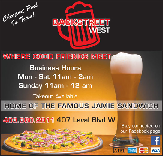 Backstreet Pub & Pizza (403-380-2811) - Display Ad - Cheapest PoolIn Town! WHERE GOOD FRIENDS MEET Business Hours Mon - Sat 11am - 2am Sunday 11am - 12 am Takeout Available HOME OF THE FAMOUS JAMIE SANDWICH 407 Laval Blvd W 403.380.2811 Stay connected on our Facebook page
