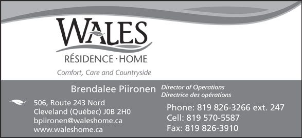Wales Home (819-826-3266) - Display Ad - Director of Operations Brendalee Piironen Directrice des opérations 506, Route 243 Nord Phone: 819 826-3266 ext. 247 Cleveland (Québec) J0B 2H0 Cell: 819 570-5587 Fax: 819 826-3910 www.waleshome.ca