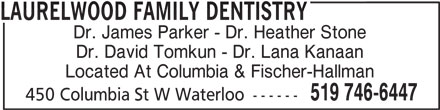 Laurelwood Family Dentistry (519-746-6447) - Display Ad - LAURELWOOD FAMILY DENTISTRY Dr. James Parker - Dr. Heather Stone Dr. David Tomkun - Dr. Lana Kanaan Located At Columbia & Fischer-Hallman 519 746-6447 450 Columbia St W Waterloo ------