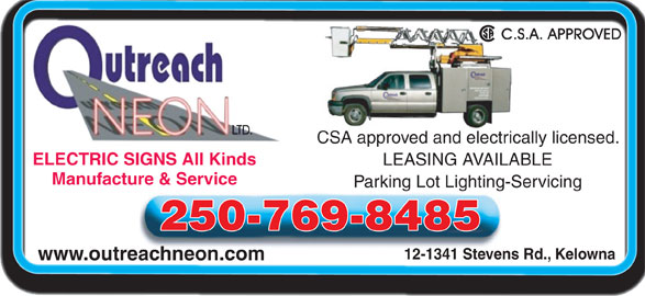 Outreach Neon Ltd (250-769-8485) - Display Ad - CSA approved and electrically licensed. ELECTRIC SIGNS All KindsELECTRIC SIGNS All Kinds LEASING AVAILABLE Manufacture & Service Parking Lot Lighting-Servicing 250-769-8485 12-1341 Stevens Rd., Kelowna www.outreachneon.com