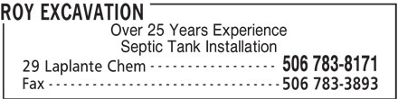Roy Excavation (506-783-8171) - Display Ad - 506 783-8171 ROY EXCAVATION Over 25 Years Experience Septic Tank Installation ----------------- 506 783-8171 29 Laplante Chem -------------------------------- Fax 506 783-3893 ROY EXCAVATION Over 25 Years Experience Septic Tank Installation ----------------- 29 Laplante Chem -------------------------------- Fax 506 783-3893