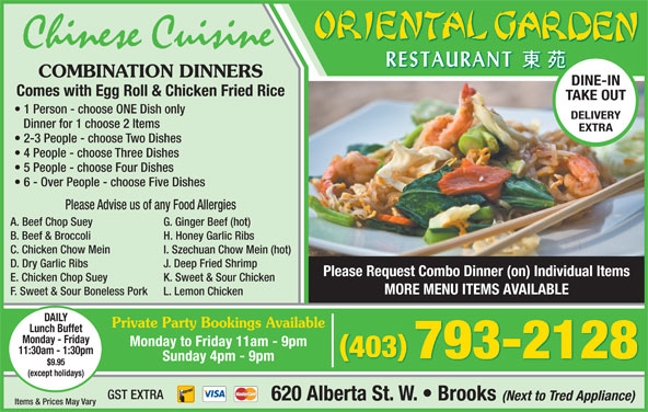 Oriental Garden (403-793-2128) - Display Ad - Sunday 4pm - 9pm $9.95 (except holidays) GST EXTRA 620 Alberta St. W.   Brooks (Next to Tred Appliance) Items & Prices May Vary 793-2128 Chinese Cuisine COMBINATION DINNERS DINE-IN Comes with Egg Roll & Chicken Fried Rice TAKE OUT 1 Person - choose ONE Dish only DELIVERY Dinner for 1 choose 2 Items EXTRA 2-3 People - choose Two Dishes 4 People - choose Three Dishes 5 People - choose Four Dishes 6 - Over People - choose Five Dishes Please Advise us of any Food Allergies A. Beef Chop Suey G. Ginger Beef (hot) B. Beef & Broccoli H. Honey Garlic Ribs C. Chicken Chow Mein I. Szechuan Chow Mein (hot) D. Dry Garlic Ribs J. Deep Fried Shrimp Please Request Combo Dinner (on) Individual Items E. Chicken Chop Suey K. Sweet & Sour Chicken MORE MENU ITEMS AVAILABLE F. Sweet & Sour Boneless Pork L. Lemon Chicken DAILY Private Party Bookings Available Lunch Buffet Monday - Friday Monday to Friday 11am - 9pm 11:30am - 1:30pm 403