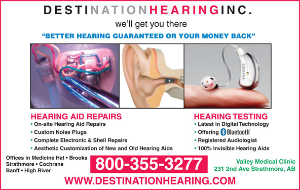 Destination Hearing Inc (604-530-6449) - Display Ad - DESTINATION HEARING INC. we ll get you there HEARING TESTINGHEARING AID REPAIRS On-site Hearing Aid Repairs Latest in Digital Technology Custom Noise Plugs Offering Complete Electronic & Shell Repairs Registered Audiologist Aesthetic Customization of New and Old Hearing Aids 100% Invisible Hearing Aids Offices in Medicine Hat   Brooks Valley Medical Clinic Strathmore   Cochrane 800-355-3277 231 2nd Ave Strathmore, AB Banff   High River WWW.DESTINATIONHEARING.COM BETTER HEARING GUARANTEED OR YOUR MONEY BACK