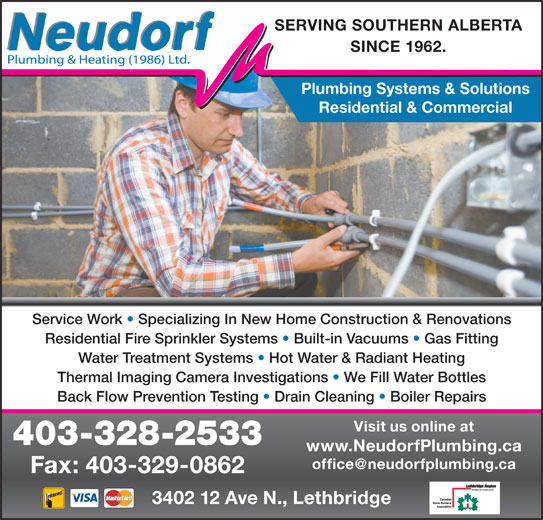 Neudorf Plumbing & Heating 1986 Ltd (403-328-2533) - Display Ad - SINCE 1962. Plumbing Systems & Solutions SERVING SOUTHERN ALBERTA Residential & Commercial Service Work   Specializing In New Home Construction & Renovations Residential Fire Sprinkler Systems   Built-in Vacuums   Gas Fitting Water Treatment Systems   Hot Water & Radiant Heating Thermal Imaging Camera Investigations   We Fill Water Bottles Back Flow Prevention Testing   Drain Cleaning   Boiler Repairs Visit us online at 403-328-2533 www.NeudorfPlumbing.ca 3402 12 Ave N., Lethbridge Fax: 403-329-0862
