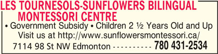 Les Tournesols-Sunflowers Bilingual Montessori Centre (780-431-2534) - Display Ad - LES TOURNESOLS-SUNFLOWERS BILINGUAL LES TOURNESOLS-SUNFLOWERS BILINGUAL        MONTESSORI CENTRE LES TOURNESOLS-SUNFLOWERS BILINGUAL MONTESSORI CENTRE MONTESSORI CENTRE      MONTESSORI CENTRE  Government Subsidy  Children 2 ½ Years Old and Up Visit us at http://www.sunflowersmontessori.ca/ 780 431-2534 7114 98 St NW Edmonton ----------