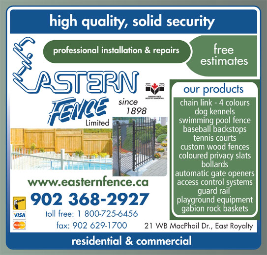 Eastern Fence Limited (902-368-2927) - Display Ad - our products chain link - 4 colours dog kennels swimming pool fence Limited baseball backstops tennis courts custom wood fences coloured privacy slats bollards automatic gate openers access control systems guard rail playground equipment 902 368-2927 gabion rock baskets toll free: 1 800-725-6456 21 WB MacPhail Dr., East Royaltyfax: 902 629-1700