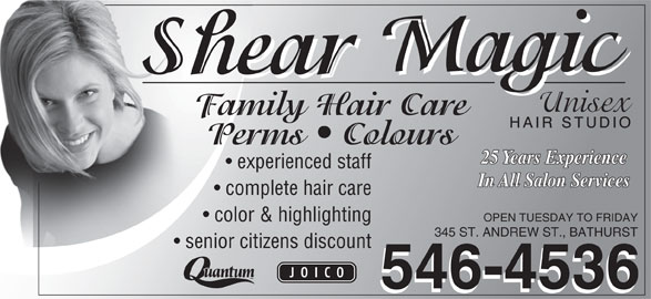 Shear Magic Hair Studio (506-546-4536) - Display Ad - OPEN TUESDAY TO FRIDAY color & highlighting 345 ST. ANDREW ST., BATHURST senior citizens discount 546-4536 complete hair care Family Hair CareFam Perms   ColoursP 25 Years Experience experienced staff In All Salon Services