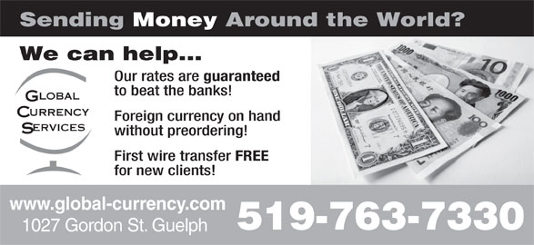 Global Currency Services Inc (519-763-7330) - Display Ad - FREE for new clients! www.global-currency.com 519-763-7330 1027 Gordon St. Guelph Sending Money Around the World? We can help... Our rates are guaranteed to beat the banks! Foreign currency on hand without preordering! First wire transfer FREE for new clients! www.global-currency.com 519-763-7330 1027 Gordon St. Guelph Sending Money Around the World? We can help... Our rates are guaranteed to beat the banks! Foreign currency on hand without preordering! First wire transfer