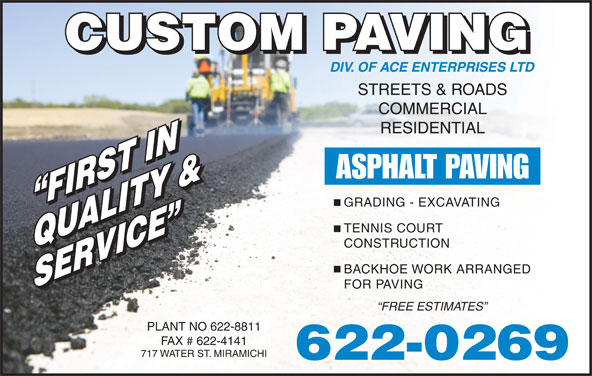 Custom Paving (506-622-0269) - Display Ad - CONSTRUCTION QUALITY &QUALITY & BACKHOE WORK ARRANGED SERVICE SERVICE FOR PAVING FREE ESTIMATES PLANT NO 622-8811 FAX # 622-4141 717 WATER ST. MIRAMICHI 622-0269 STREETS & ROADS COMMERCIAL RESIDENTIAL ASPHALT PAVING GRADING - EXCAVATING FIRST IN FIRST IN TENNIS COURT