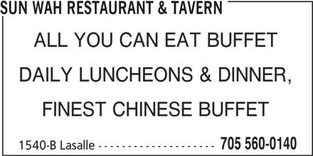 Sun Wah Restaurant & Tavern (705-560-0140) - Display Ad - SUN WAH RESTAURANT & TAVERN 705 560-0140 ALL YOU CAN EAT BUFFET DAILY LUNCHEONS & DINNER, FINEST CHINESE BUFFET 1540-B Lasalle --------------------