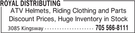 Royal Distributing (705-566-8111) - Display Ad - ROYAL DISTRIBUTING ATV Helmets, Riding Clothing and Parts Discount Prices, Huge Inventory in Stock 705 566-8111 3085 Kingsway --------------------