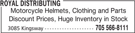 Royal Distributing (705-566-8111) - Display Ad - ROYAL DISTRIBUTING Motorcycle Helmets, Clothing and Parts Discount Prices, Huge Inventory in Stock 705 566-8111 3085 Kingsway --------------------