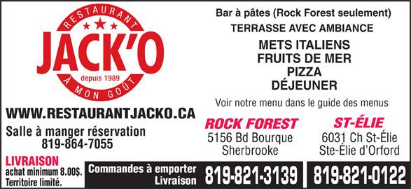 Restaurant Jack O (819-821-0122) - Annonce illustrée======= - Bar à pâtes (Rock Forest seulement) TERRASSE AVEC AMBIANCE METS ITALIENS FRUITS DE MER PIZZA DÉJEUNER Voir notre menu dans le guide des menus WWW.RESTAURANTJACKO.CA ST-ÉLIE ROCK FOREST Salle à manger réservation 5156 Bd Bourque 6031 Ch St-Élie 819-864-7055 Sherbrooke Ste-Élie d Orford LIVRAISON Commandes à emporter achat minimum 8.00$. 819-821-0122 819-821-3139 Livraison Territoire limité.