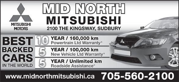 Mid North Mitsubishi (705-560-2100) - Display Ad - MID NORTH 2100 THE KINGSWAY, SUDBURY YEAR / 160,000 km Powertrain Ltd Warranty 10 BEST YEAR / 100,000 km BACKED New Vehicle Ltd Warranty CARS YEAR / Unlimited km IN THE WORLD Roadside Assistance www.midnorthmitsubishi.ca 705-560-2100 MITSUBISHI