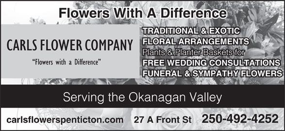 Carl's Flowers With A Difference (250-492-4252) - Display Ad - Flowers With A Difference TRADITIONAL & EXOTIC FLORAL ARRANGEMENTS Plants & Planter Baskets for FREE WEDDING CONSULTATIONS FUNERAL & SYMPATHY FLOWERS Serving the Okanagan Valley carlsflowerspenticton.com    27 A Front St    250-492-4252
