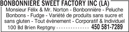 Sweet Factory La Bonbonnière Monsieur Felix & Mr. Norton (450-581-7289) - Annonce illustrée======= - Bonbons - Fudge - Variété de produits sans sucre et sans gluten - Tout évènement - Corporatif & Individuel 450 581-7289 100 Bd Brien Reptgny -------------- BONBONNIERE SWEET FACTORY INC (LA) Monsieur Félix & Mr. Norton - Bonbonnière - Peluche