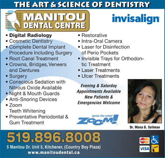 Manitou Dental Centre (519-896-8008) - Display Ad - 519.896.8008 5 Manitou Dr. Unit 5, Kitchener, (Country Boy Plaza) www.manitoudental.ca and Dentures Laser Treatments Surgery Ulcer Treatments Conscious Sedation with Evening & Saturday Nitrous Oxide Available Appointments Available Night & Mouth Guards New Patients & Anti-Snoring Devices Emergencies Welcome Zoom Teeth Whitening Preventative Periodontal & Gum Treatment Dr. Mona G. Soliman Complete Dental Implant Laser for Disinfection Procedure Including Surgery of Perio Pockets Root Canal Treatment Invisible Trays for Orthodon- Crowns, Bridges, Veneers tic Treatment the Art & Science of Dentistry MANITOU DENTAL CENTRE © Digital Radiology Restorative Cosmetic Dentistry Intra-Oral Camera